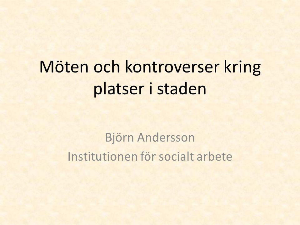 Möten och kontroverser kring platser i staden Björn Andersson Institutionen för socialt arbete