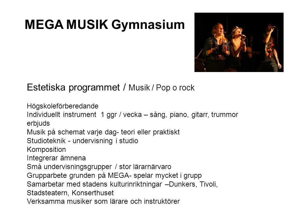 MEGA MUSIK Gymnasium Estetiska programmet / Musik / Pop o rock Högskoleförberedande Individuellt instrument 1 ggr / vecka – sång, piano, gitarr, trumm