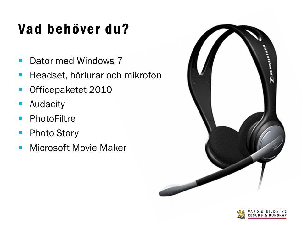 Vad behöver du?  Dator med Windows 7  Headset, hörlurar och mikrofon  Officepaketet 2010  Audacity  PhotoFiltre  Photo Story  Microsoft Movie M