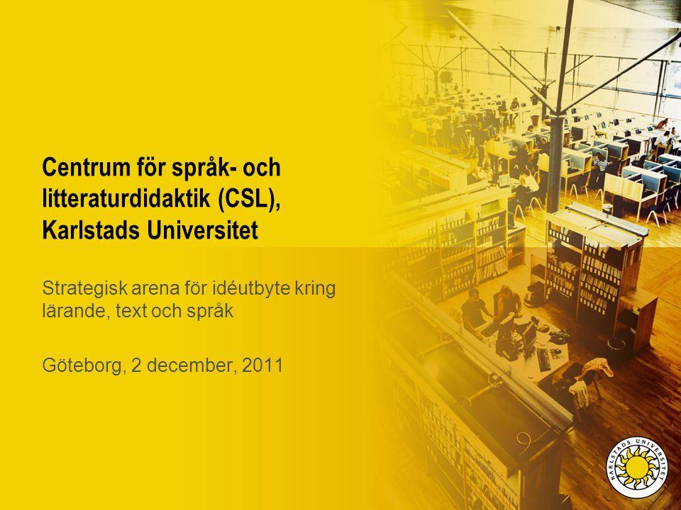 Centrum för språk- och litteraturdidaktik (CSL), Karlstads Universitet Strategisk arena för idéutbyte kring lärande, text och språk Göteborg, 2 decemb