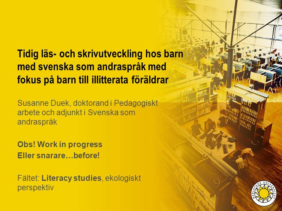 Tidig läs- och skrivutveckling hos barn med svenska som andraspråk med fokus på barn till illitterata föräldrar Susanne Duek, doktorand i Pedagogiskt