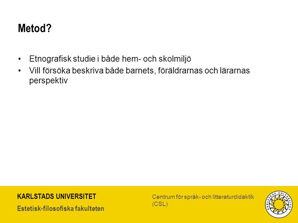 KARLSTADS UNIVERSITET Estetisk-filosofiska fakulteten Centrum för språk- och litteraturdidaktik (CSL) Metod? •Etnografisk studie i både hem- och skolm