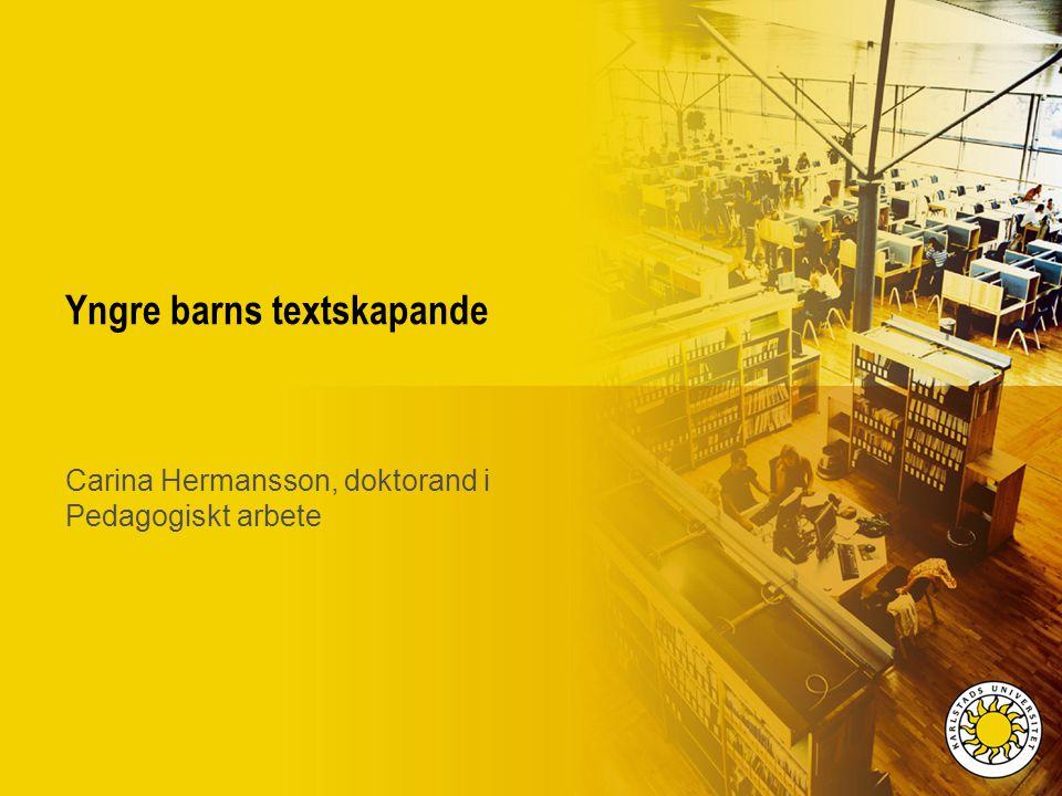 Yngre barns textskapande Carina Hermansson, doktorand i Pedagogiskt arbete