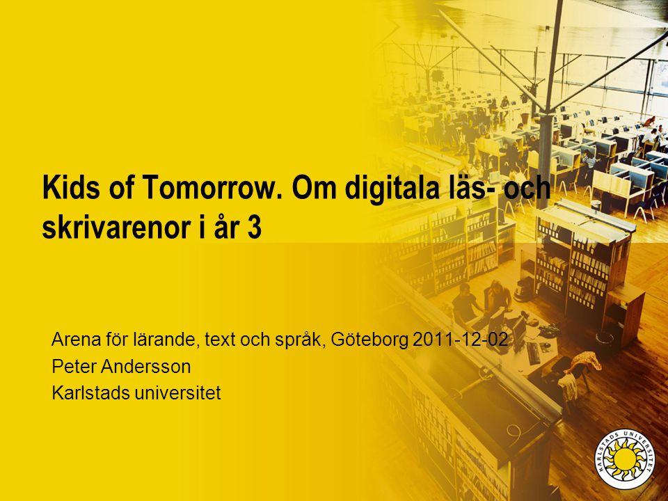 Kids of Tomorrow. Om digitala läs- och skrivarenor i år 3 Arena för lärande, text och språk, Göteborg 2011-12-02 Peter Andersson Karlstads universitet