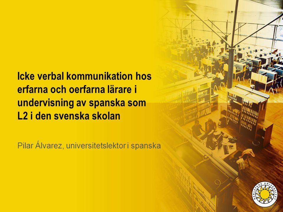 Icke verbal kommunikation hos erfarna och oerfarna lärare i undervisning av spanska som L2 i den svenska skolan Pilar Álvarez, universitetslektor i sp