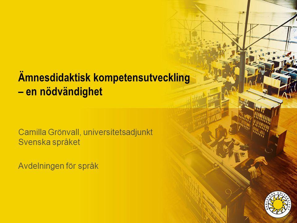 Ämnesdidaktisk kompetensutveckling – en nödvändighet Camilla Grönvall, universitetsadjunkt Svenska språket Avdelningen för språk