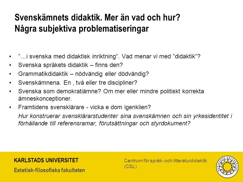 KARLSTADS UNIVERSITET Estetisk-filosofiska fakulteten Centrum för språk- och litteraturdidaktik (CSL) Svenskämnets didaktik. Mer än vad och hur? Några