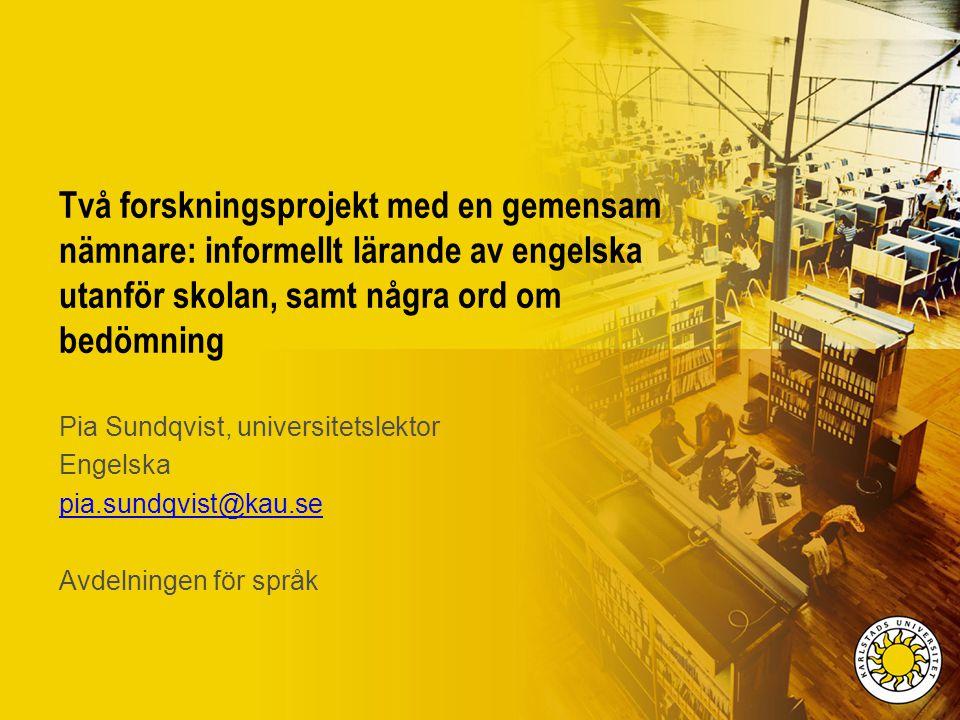 Två forskningsprojekt med en gemensam nämnare: informellt lärande av engelska utanför skolan, samt några ord om bedömning Pia Sundqvist, universitetsl