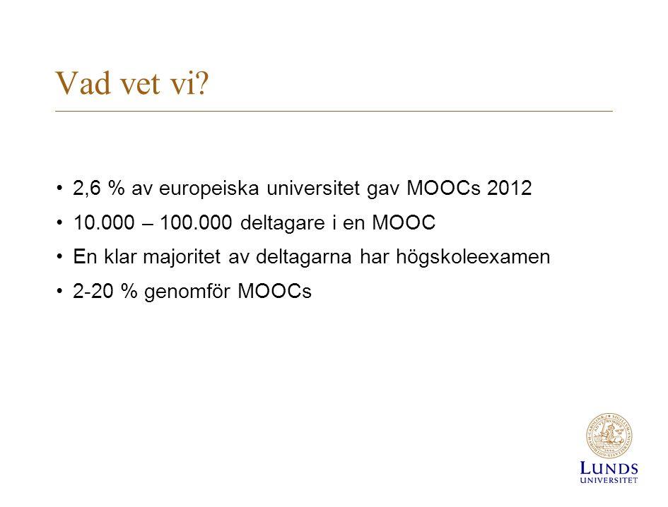 Vad vet vi? •2,6 % av europeiska universitet gav MOOCs 2012 •10.000 – 100.000 deltagare i en MOOC •En klar majoritet av deltagarna har högskoleexamen