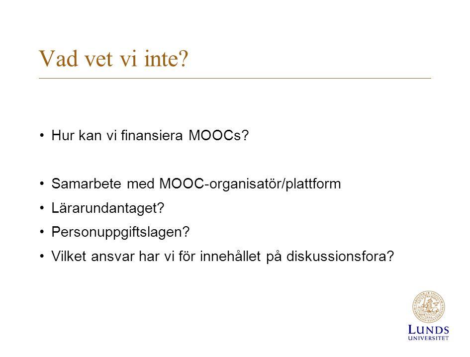 Vad vet vi inte? •Hur kan vi finansiera MOOCs? •Samarbete med MOOC-organisatör/plattform •Lärarundantaget? •Personuppgiftslagen? •Vilket ansvar har vi