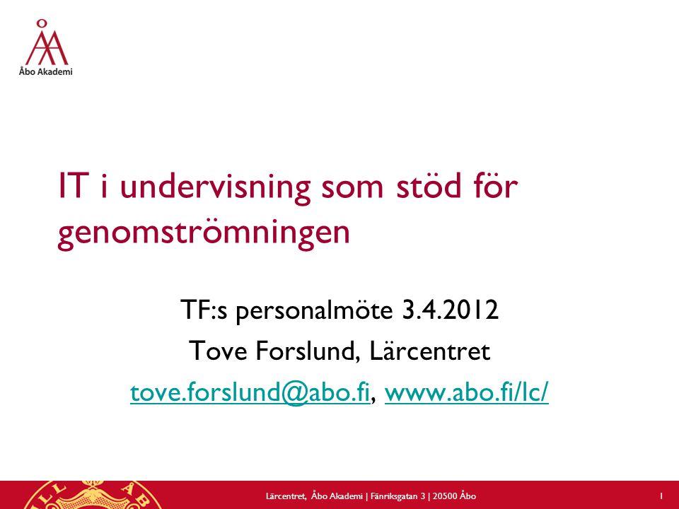 IT i undervisning som stöd för genomströmningen TF:s personalmöte 3.4.2012 Tove Forslund, Lärcentret tove.forslund@abo.fitove.forslund@abo.fi, www.abo.fi/lc/www.abo.fi/lc/ Lärcentret, Åbo Akademi | Fänriksgatan 3 | 20500 Åbo 1