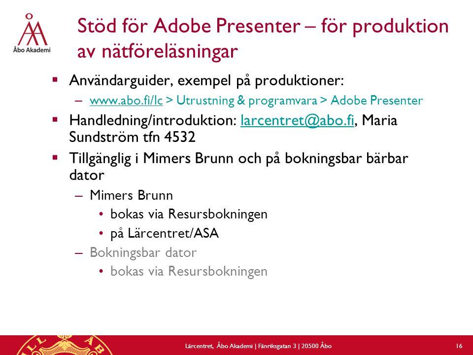 Lärcentret, Åbo Akademi | Fänriksgatan 3 | 20500 Åbo 16 Stöd för Adobe Presenter – för produktion av nätföreläsningar  Användarguider, exempel på produktioner: – www.abo.fi/lc > Utrustning & programvara > Adobe Presenter www.abo.fi/lc  Handledning/introduktion: larcentret@abo.fi, Maria Sundström tfn 4532larcentret@abo.fi  Tillgänglig i Mimers Brunn och på bokningsbar bärbar dator – Mimers Brunn •bokas via Resursbokningen •på Lärcentret/ASA – Bokningsbar dator •bokas via Resursbokningen