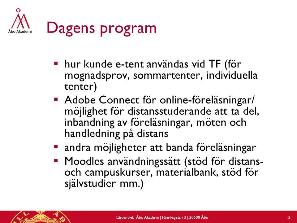 Dagens program  hur kunde e-tent användas vid TF (för mognadsprov, sommartenter, individuella tenter)  Adobe Connect för online-föreläsningar/ möjlighet för distansstuderande att ta del, inbandning av föreläsningar, möten och handledning på distans  andra möjligheter att banda föreläsningar  Moodles användningssätt (stöd för distans- och campuskurser, materialbank, stöd för självstudier mm.) Lärcentret, Åbo Akademi | Fänriksgatan 3 | 20500 Åbo 2