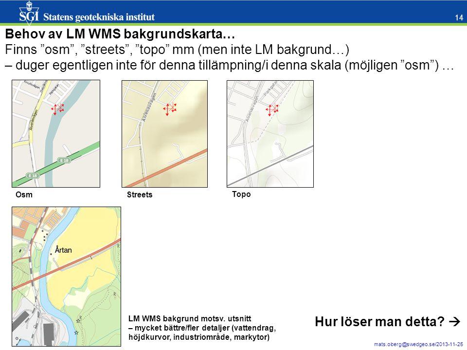 mats.oberg@swedgeo.se/2013-11-25 14 Behov av LM WMS bakgrundskarta… Finns osm , streets , topo mm (men inte LM bakgrund…) – duger egentligen inte för denna tillämpning/i denna skala (möjligen osm ) … Osm Topo Streets LM WMS bakgrund motsv.