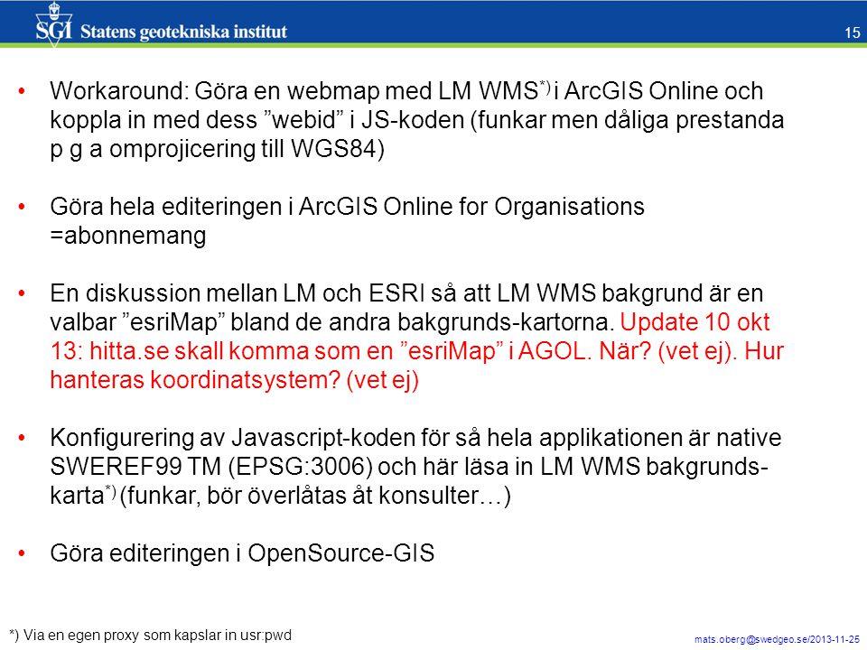mats.oberg@swedgeo.se/2013-11-25 15 *) Via en egen proxy som kapslar in usr:pwd •Workaround: Göra en webmap med LM WMS *) i ArcGIS Online och koppla in med dess webid i JS-koden (funkar men dåliga prestanda p g a omprojicering till WGS84) •Göra hela editeringen i ArcGIS Online for Organisations =abonnemang •En diskussion mellan LM och ESRI så att LM WMS bakgrund är en valbar esriMap bland de andra bakgrunds-kartorna.
