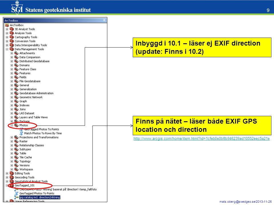 mats.oberg@swedgeo.se/2013-11-25 9 Inbyggd i 10.1 – läser ej EXIF direction (update: Finns i 10.2) Finns på nätet – läser både EXIF GPS location och direction http://www.arcgis.com/home/item.html id=1cfeb0e0b8b946239ad10552eec5a21e
