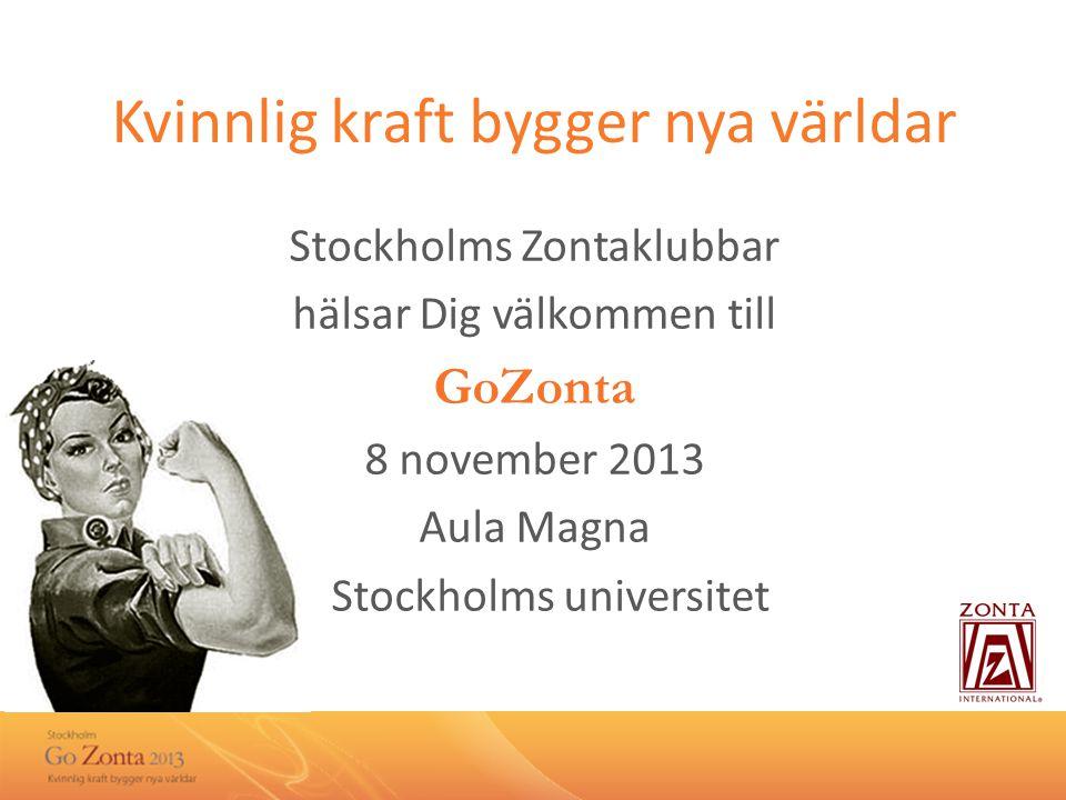Kvinnlig kraft bygger nya världar Stockholms Zontaklubbar hälsar Dig välkommen till GoZonta 8 november 2013 Aula Magna Stockholms universitet