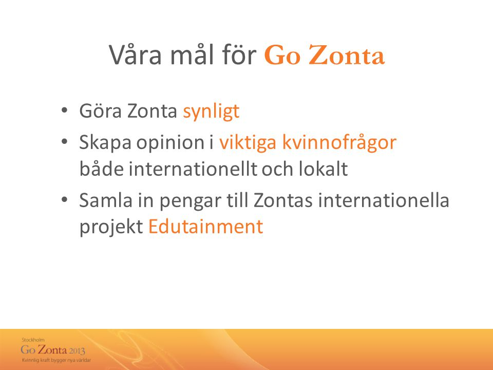 Våra mål för Go Zonta • Göra Zonta synligt • Skapa opinion i viktiga kvinnofrågor både internationellt och lokalt • Samla in pengar till Zontas internationella projekt Edutainment