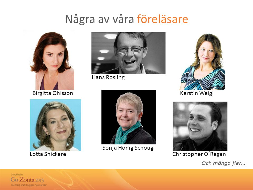Några av våra föreläsare Birgitta Ohlsson Lotta SnickareChristopher O´Regan Kerstin Weigl Hans Rosling Sonja Hönig Schoug Och många fler…