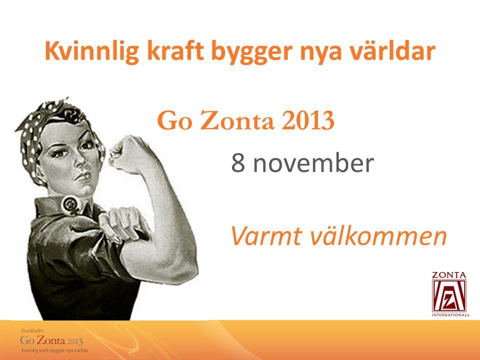 Kvinnlig kraft bygger nya världar Go Zonta 2013 8 november Varmt välkommen