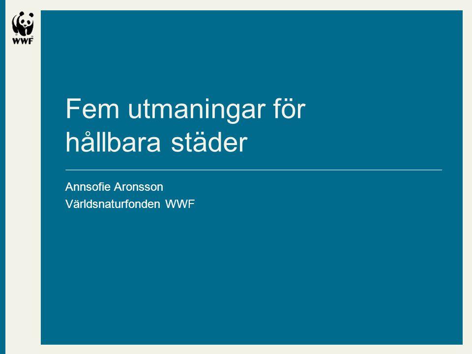 •Hållbara städer •Världsnaturfonden WWF Fem utmaningar för hållbara städer Annsofie Aronsson Världsnaturfonden WWF
