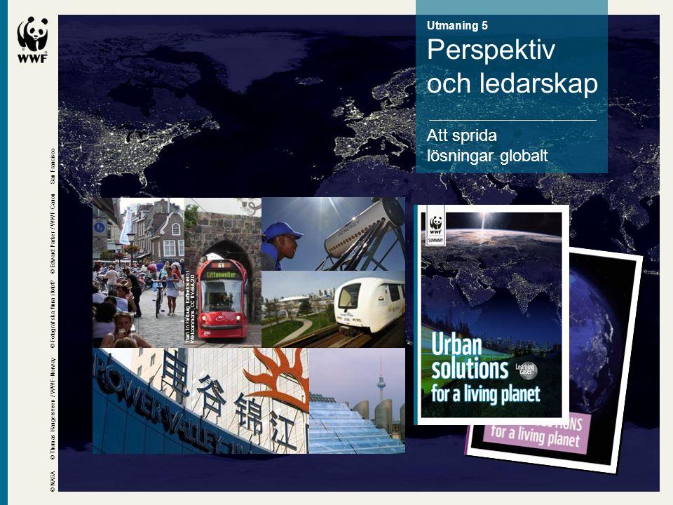 Utmaning 5 Perspektiv och ledarskap Att sprida lösningar globalt © NASA © Thomas Haugersveen / WWF-Norway © Edward Parker / WWF-Canon Tram in Freiburg