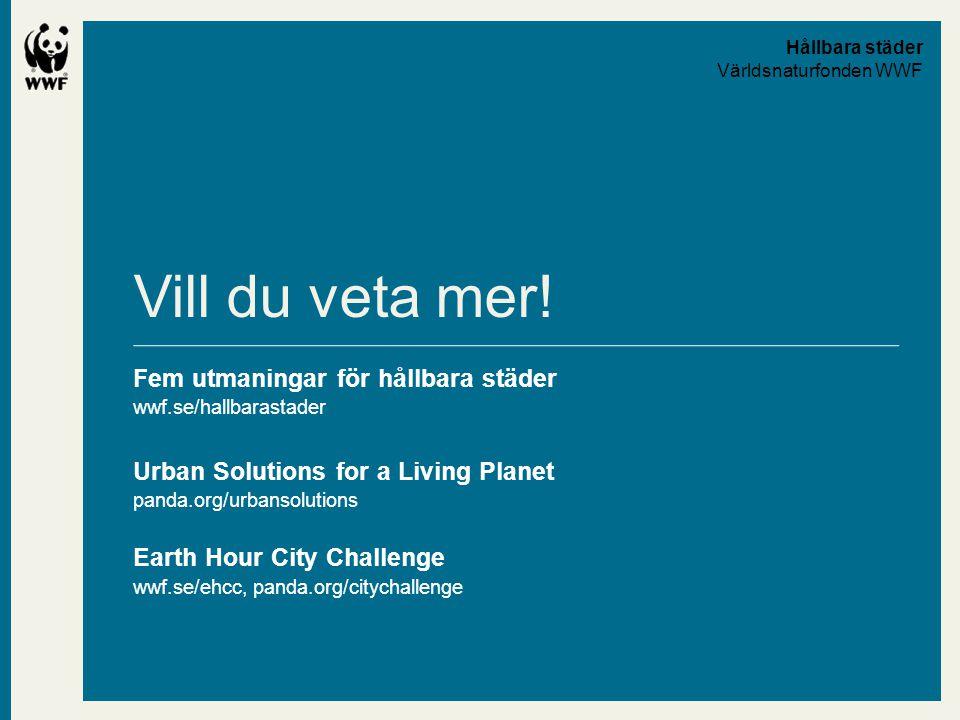 Vill du veta mer! Fem utmaningar för hållbara städer wwf.se/hallbarastader Urban Solutions for a Living Planet panda.org/urbansolutions Earth Hour Cit
