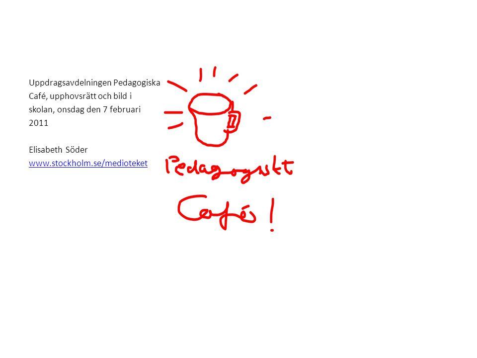Uppdragsavdelningen Pedagogiska Café, upphovsrätt och bild i skolan, onsdag den 7 februari 2011 Elisabeth Söder www.stockholm.se/medioteket