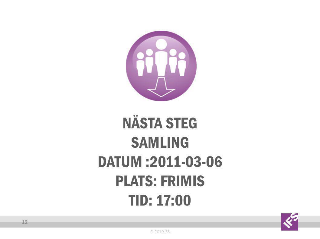 NÄSTA STEG SAMLING DATUM :2011-03-06 PLATS: FRIMIS TID: 17:00 © 2010 IFS 12