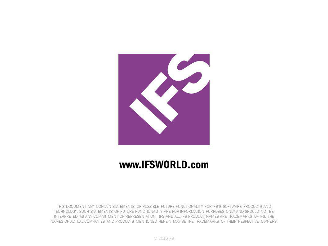 www.IFSWORLD.com THIS DOCUMENT MAY CONTAIN STATEMENTS OF POSSIBLE FUTURE FUNCTIONALITY FOR IFS'S SOFTWARE PRODUCTS AND TECHNOLOGY. SUCH STATEMENTS OF