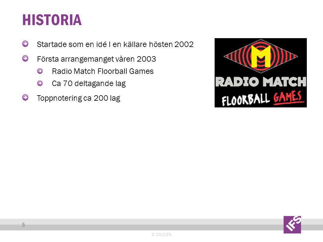 HISTORIA © 2010 IFS 5 Startade som en idé I en källare hösten 2002 Första arrangemanget våren 2003 Radio Match Floorball Games Ca 70 deltagande lag Toppnotering ca 200 lag