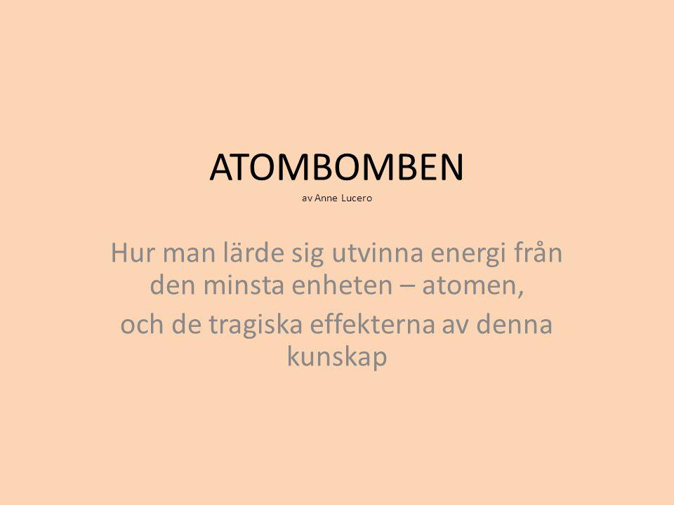 ATOMBOMBEN av Anne Lucero Hur man lärde sig utvinna energi från den minsta enheten – atomen, och de tragiska effekterna av denna kunskap