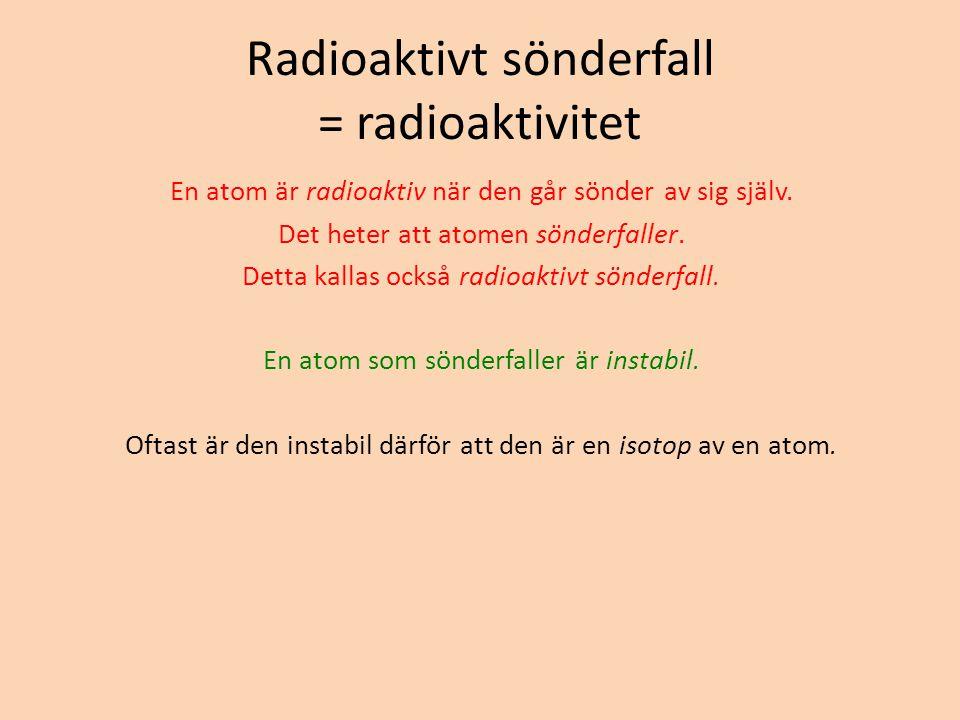 Radioaktivt sönderfall = radioaktivitet En atom är radioaktiv när den går sönder av sig själv. Det heter att atomen sönderfaller. Detta kallas också r