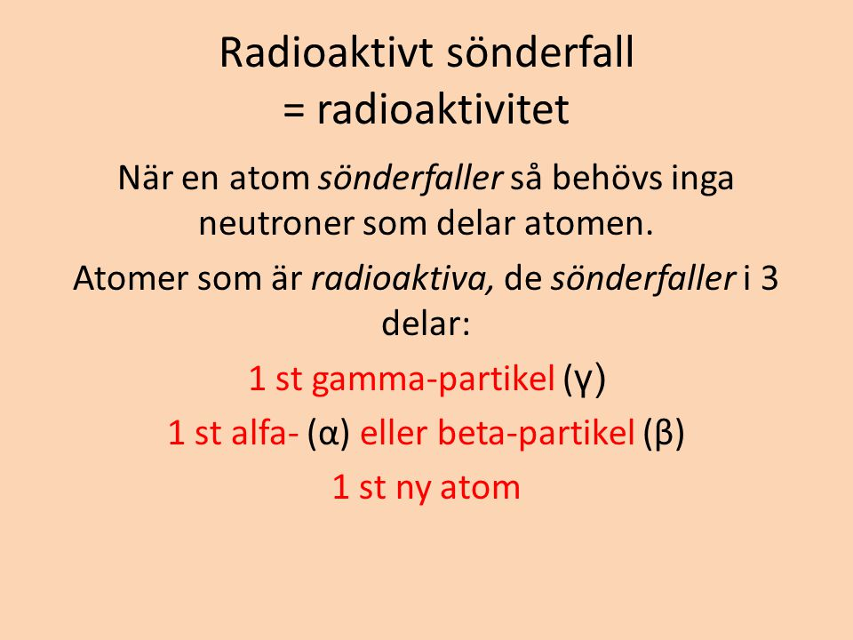 Radioaktivt sönderfall = radioaktivitet När en atom sönderfaller så behövs inga neutroner som delar atomen. Atomer som är radioaktiva, de sönderfaller