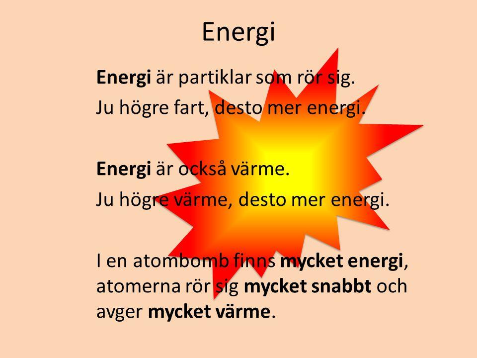 Energi Energi är partiklar som rör sig. Ju högre fart, desto mer energi. Energi är också värme. Ju högre värme, desto mer energi. I en atombomb finns