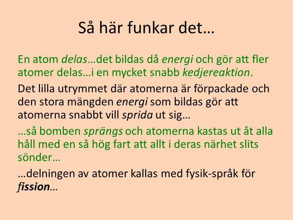 Så här funkar det… En atom delas…det bildas då energi och gör att fler atomer delas…i en mycket snabb kedjereaktion. Det lilla utrymmet där atomerna ä