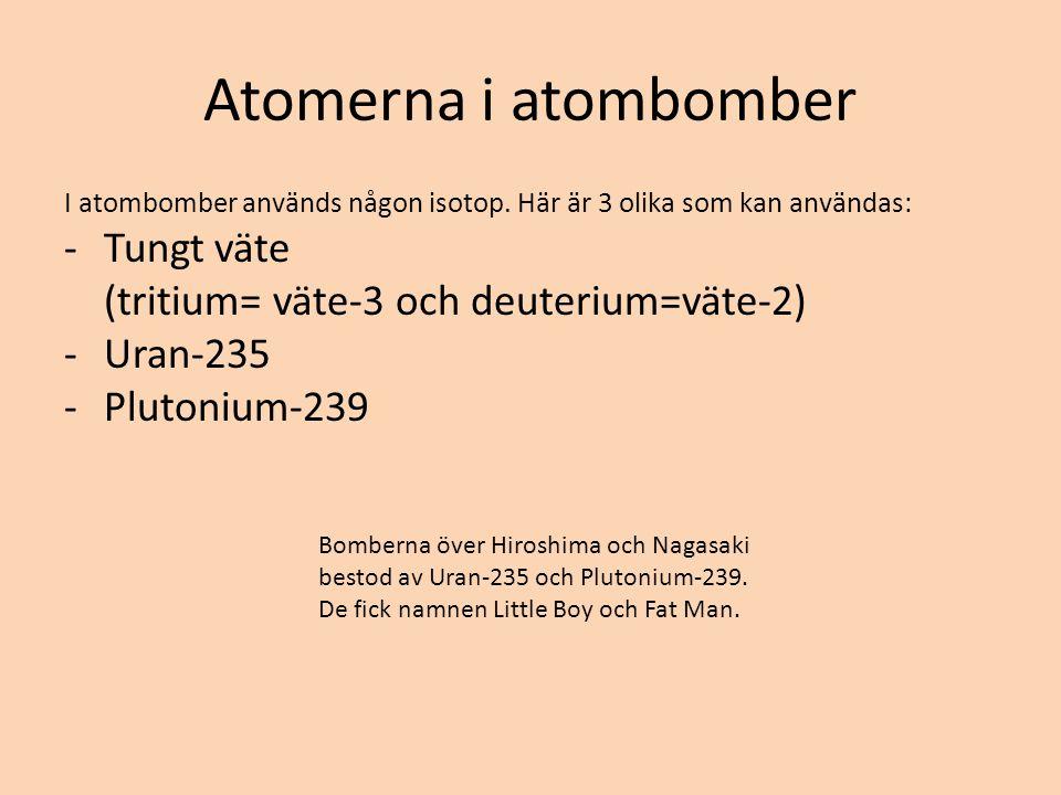 Atomerna i atombomber I atombomber används någon isotop. Här är 3 olika som kan användas: -Tungt väte (tritium= väte-3 och deuterium=väte-2) -Uran-235