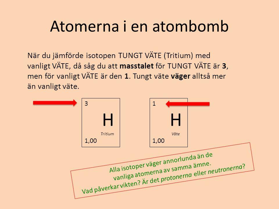 Atomerna i en atombomb När du jämförde isotopen TUNGT VÄTE (Tritium) med vanligt VÄTE, då såg du att masstalet för TUNGT VÄTE är 3, men för vanligt VÄ