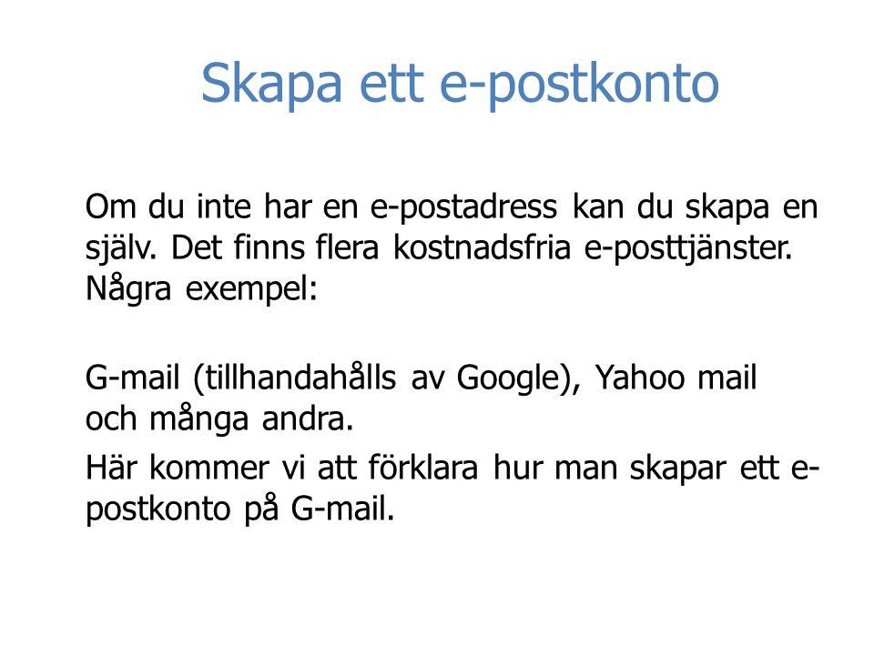 Skapa ett e-postkonto Om du inte har en e-postadress kan du skapa en själv. Det finns flera kostnadsfria e-posttjänster. Några exempel: G-mail (tillha