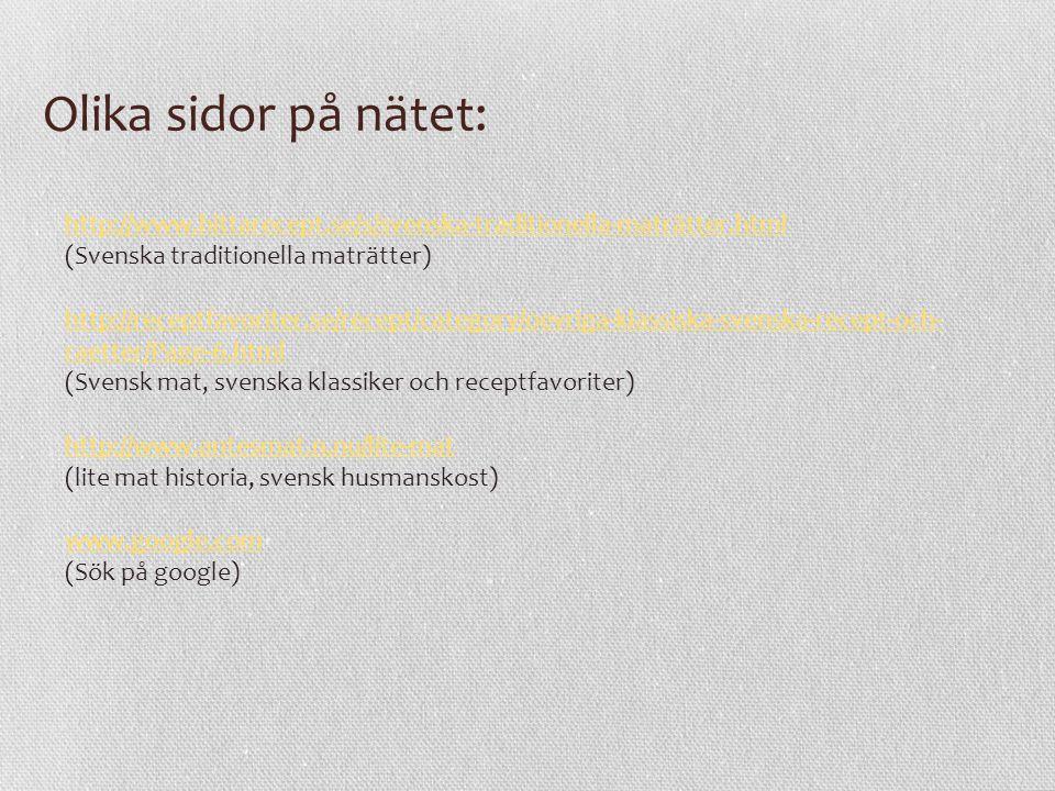 Olika sidor på nätet: http://www.hittarecept.se/s/svenska-traditionella-maträtter.html (Svenska traditionella maträtter) http://receptfavoriter.se/rec