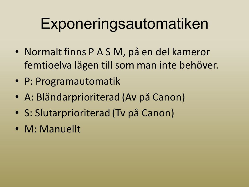 Exponeringsautomatiken • Normalt finns P A S M, på en del kameror femtioelva lägen till som man inte behöver. • P: Programautomatik • A: Bländarpriori