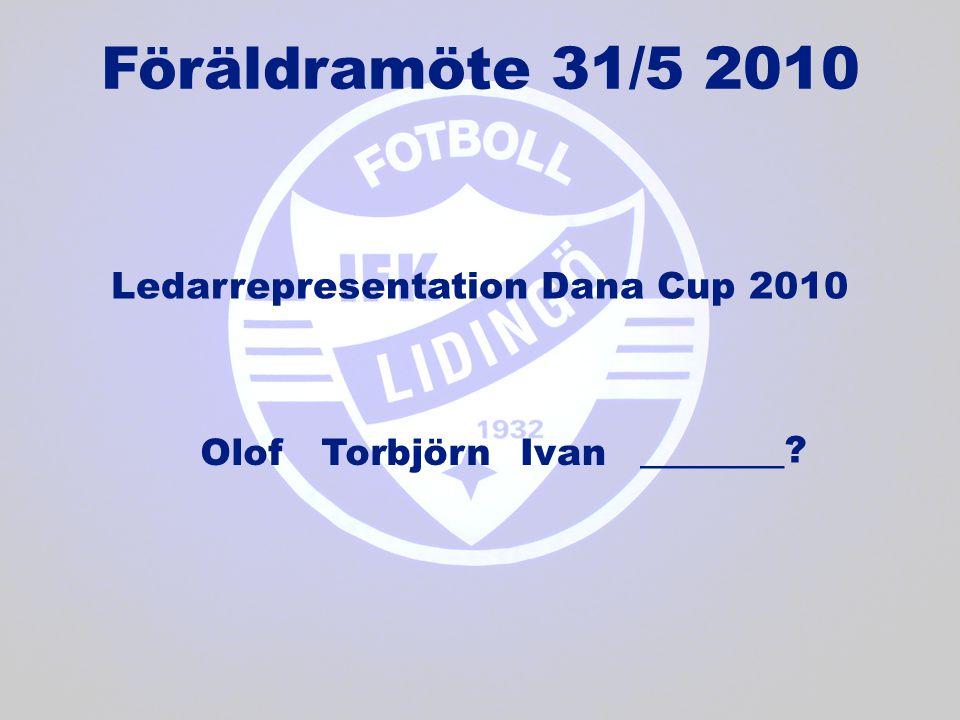 Ledarrepresentation Dana Cup 2010 Föräldramöte 31/5 2010 OlofTorbjörnIvan ______ ?