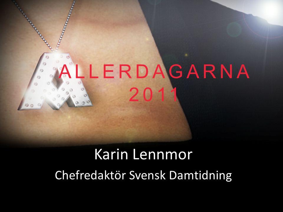 ALLERDAGARNA 2011 Karin Lennmor Chefredaktör Svensk Damtidning