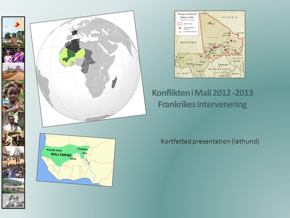 Tidig historia 4 Del av tre Västafrikanska riken • kontrollerade transsahariska handeln • guld salt och andra värdefulla varor • inga geopolitiska gränser eller etniska identiteter [ [ 1200-talet • utvecklades Maliriket 1300-talet • nådde sin höjdpunkt • knutpunkt för karavanhandeln i norra Afrika • viktiga handelscentrum som TimbuktuTimbuktu På 1400-talet • efterträddes av SonghairiketSonghairiket 1600-talet • Songhairiket sönderföll • området bestod nu av flera småriken www.lektionsgodis.se - Marit Nygårds 2
