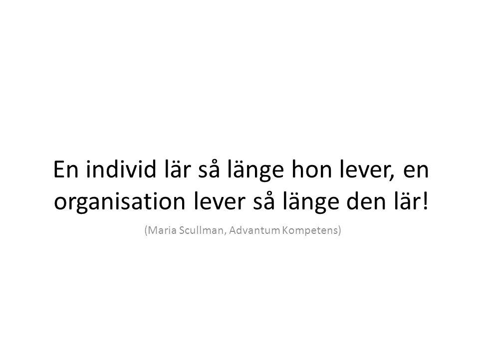 En individ lär så länge hon lever, en organisation lever så länge den lär.
