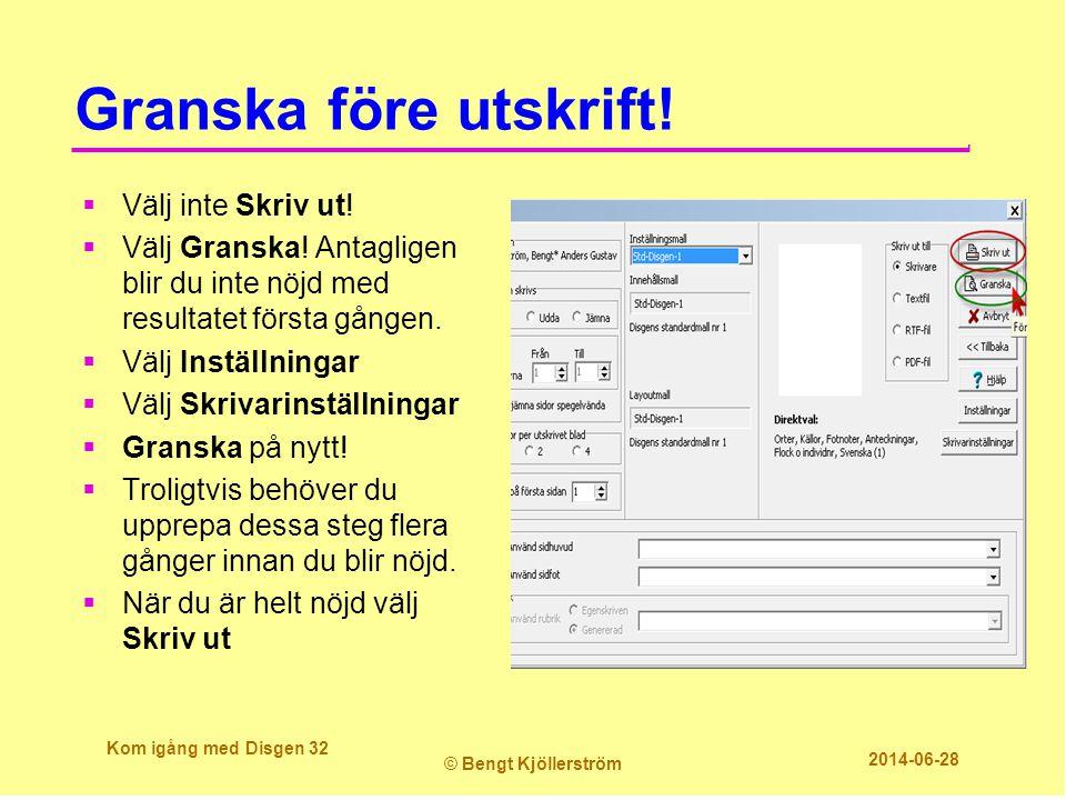 Granska före utskrift! Kom igång med Disgen 32 © Bengt Kjöllerström 2014-06-28  Välj inte Skriv ut!  Välj Granska! Antagligen blir du inte nöjd med