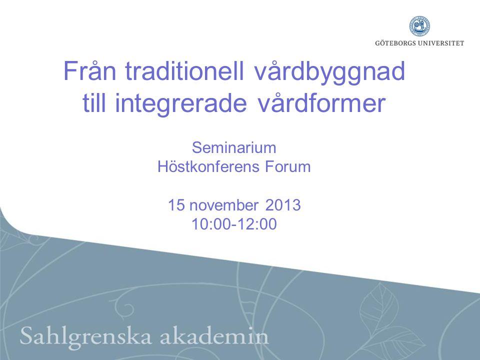 Från traditionell vårdbyggnad till integrerade vårdformer Seminarium Höstkonferens Forum 15 november 2013 10:00-12:00