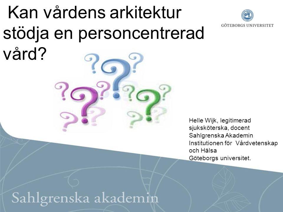 Helle Wijk, legitimerad sjuksköterska, docent Sahlgrenska Akademin Institutionen för Vårdvetenskap och Hälsa Göteborgs universitet. Kan vårdens arkite
