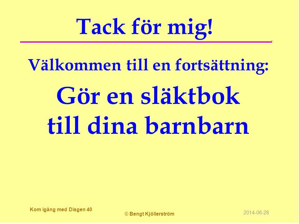 Tack för mig! Välkommen till en fortsättning: Gör en släktbok till dina barnbarn Kom igång med Disgen 40 © Bengt Kjöllerström 2014-06-28