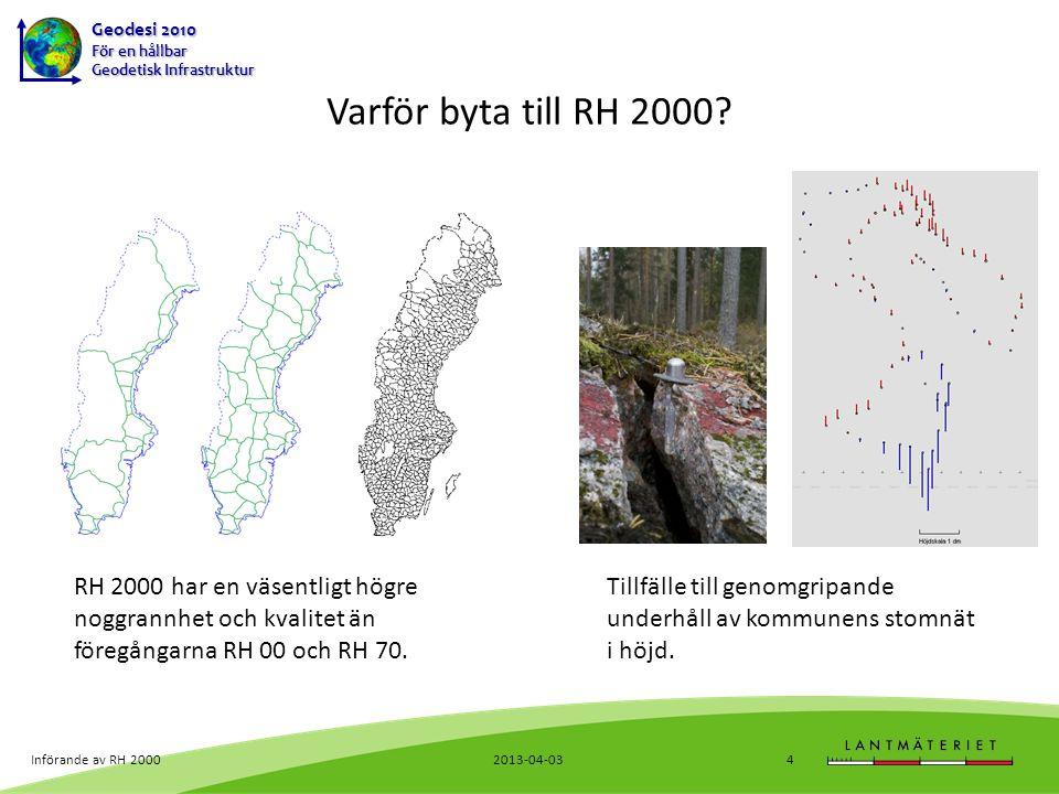 Geodesi 2010 För en hållbar Geodetisk Infrastruktur 2013-04-03Införande av RH 20005 Varför byta till RH 2000.